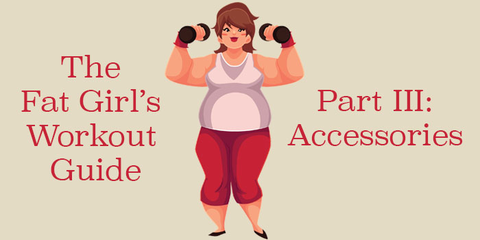 The Fat Girl's Workout Guide Part III – Accessories